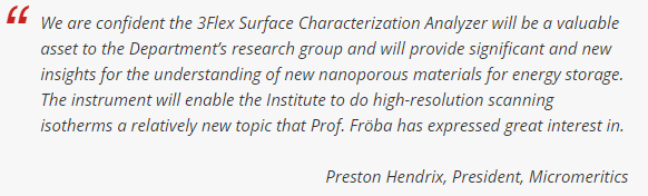 We are confident the 3Flex Surface Characterization Analyzer will be a valuable asset to the Department's research group and will provide significant and new insights for the understanding of new nanoporous materials for energy storage. The instrument will enable the Institute to do high-resolution scanning isotherms a relatively new topic that Prof. Fröba has expressed great interest in. - Preston Hendrix, President, Micromeritics